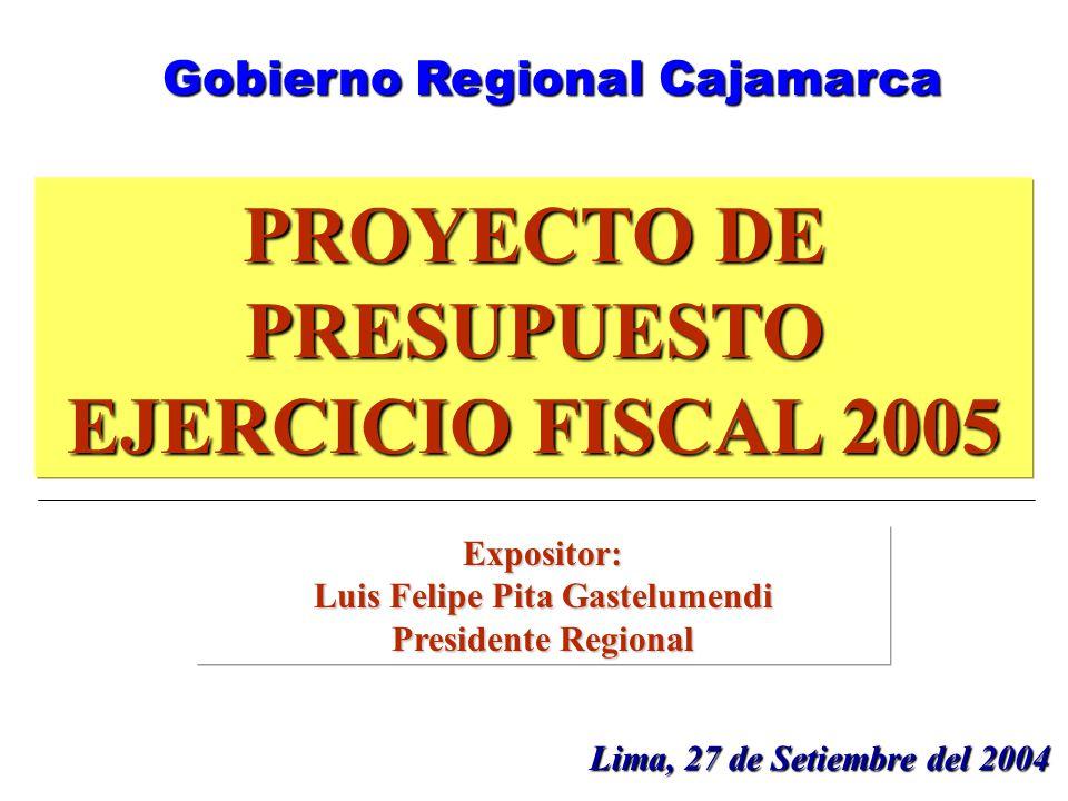 1 PROYECTO DE PRESUPUESTO EJERCICIO FISCAL 2005 Lima, 27 de Setiembre del 2004 Gobierno Regional Cajamarca Expositor: Luis Felipe Pita Gastelumendi Presidente Regional