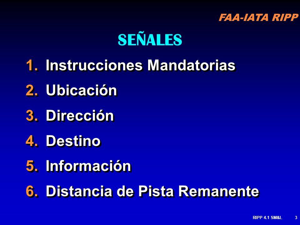 FAA-IATA RIPP RIPP 4.1 SM&L3 SEÑALES 1.Instrucciones Mandatorias 2.Ubicación 3.Dirección 4.Destino 5.Información 6.Distancia de Pista Remanente 1.Instrucciones Mandatorias 2.Ubicación 3.Dirección 4.Destino 5.Información 6.Distancia de Pista Remanente