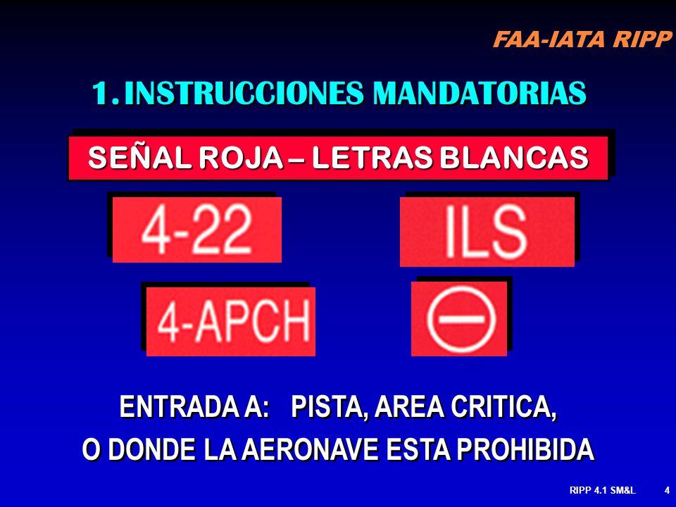 FAA-IATA RIPP RIPP 4.1 SM&L4 SEÑAL ROJA – LETRAS BLANCAS 1.INSTRUCCIONES MANDATORIAS ENTRADA A: PISTA, AREA CRITICA, O DONDE LA AERONAVE ESTA PROHIBIDA ENTRADA A: PISTA, AREA CRITICA, O DONDE LA AERONAVE ESTA PROHIBIDA