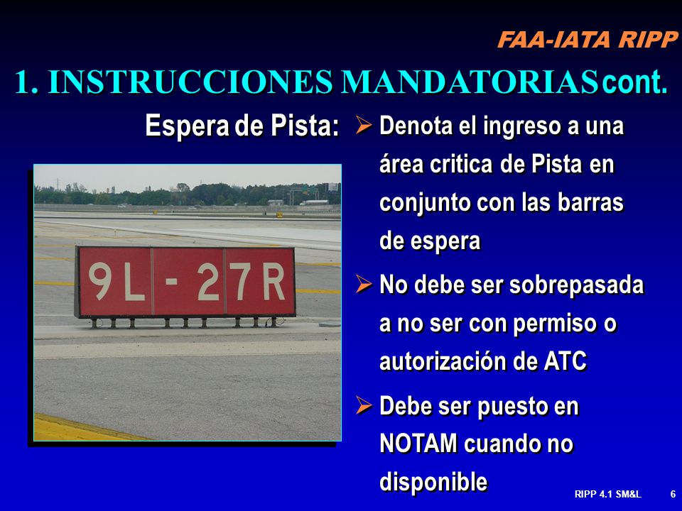 FAA-IATA RIPP RIPP 4.1 SM&L6 Denota el ingreso a una área critica de Pista en conjunto con las barras de espera No debe ser sobrepasada a no ser con permiso o autorización de ATC Debe ser puesto en NOTAM cuando no disponible Denota el ingreso a una área critica de Pista en conjunto con las barras de espera No debe ser sobrepasada a no ser con permiso o autorización de ATC Debe ser puesto en NOTAM cuando no disponible 1.INSTRUCCIONES MANDATORIAS cont.