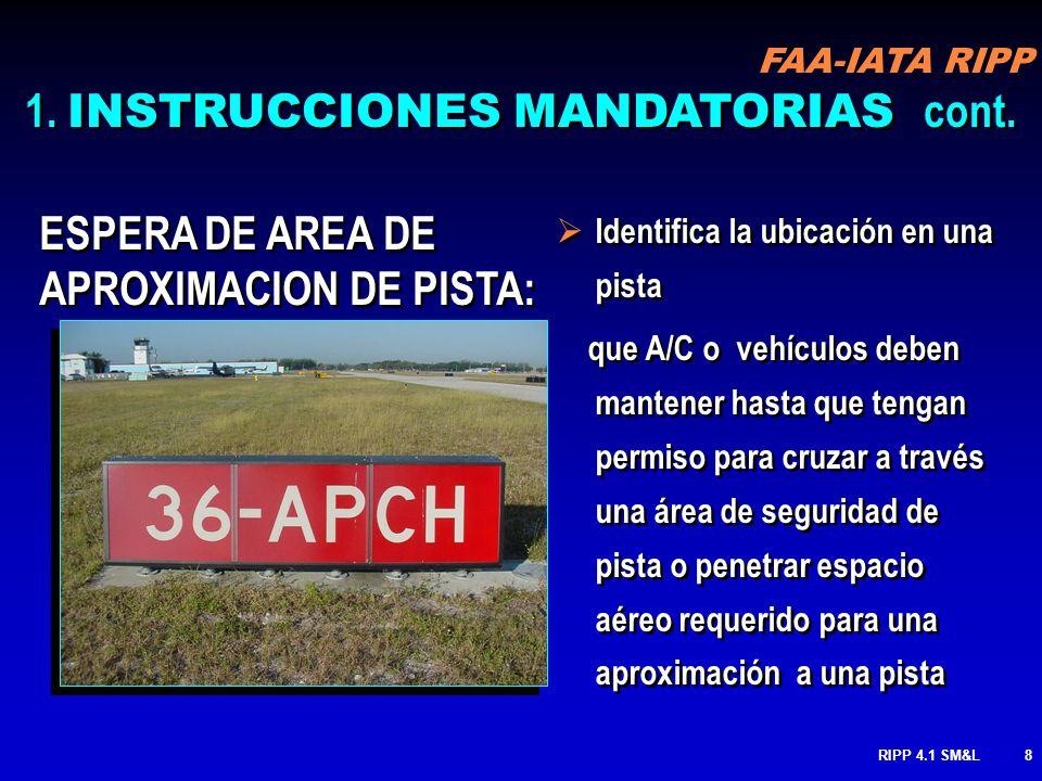 FAA-IATA RIPP RIPP 4.1 SM&L68 ESPERA INTERMEDIA (RODAJE / RODAJE): identifica la ubicación de una calle de rodaje o rampa donde A/C o vehículos se supone que paren cuando se les ordenan para ingresar a una rampa o calle de rodaje Usado en aeropuertos donde hay la necesidad de operacional de mantener tráficos en pistas de rodaje o intersecciones, posiciones geográficas o puntos de espera identifica la ubicación de una calle de rodaje o rampa donde A/C o vehículos se supone que paren cuando se les ordenan para ingresar a una rampa o calle de rodaje Usado en aeropuertos donde hay la necesidad de operacional de mantener tráficos en pistas de rodaje o intersecciones, posiciones geográficas o puntos de espera MARCAS cont.