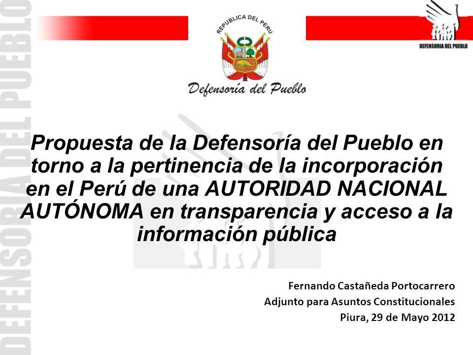 Propuesta de la Defensoría del Pueblo en torno a la pertinencia de la incorporación en el Perú de una AUTORIDAD NACIONAL AUTÓNOMA en transparencia y acceso a la información pública Fernando Castañeda Portocarrero Adjunto para Asuntos Constitucionales Piura, 29 de Mayo 2012