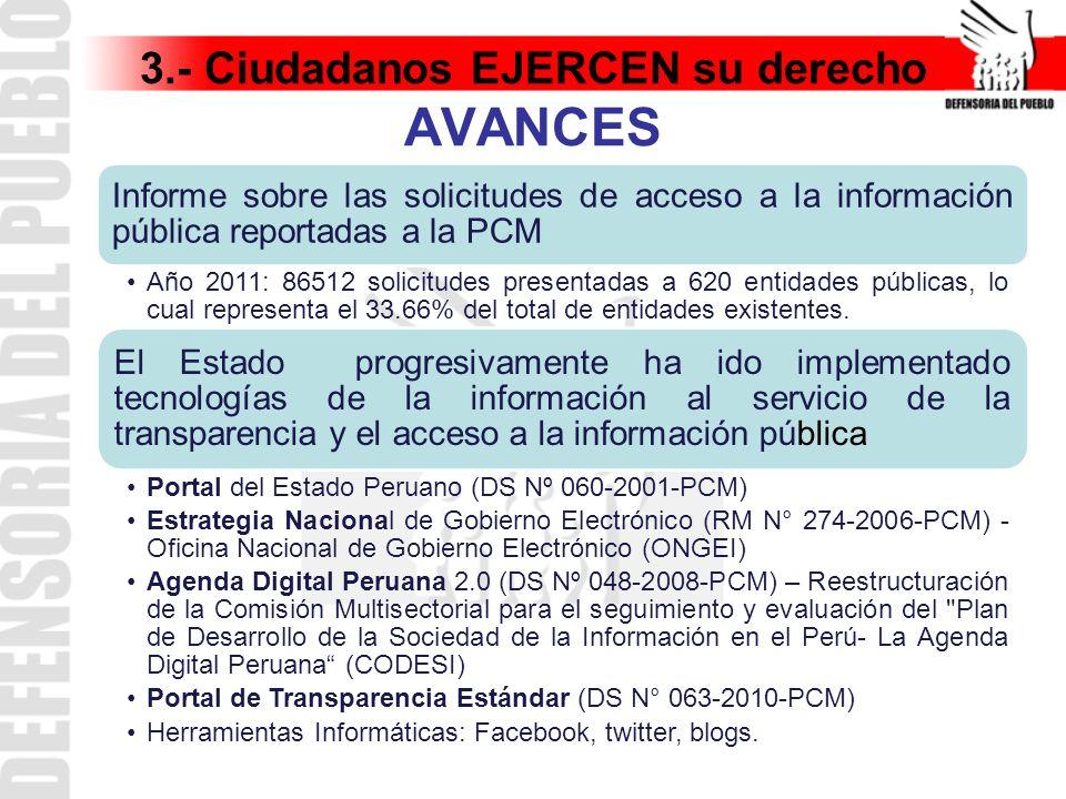 3.- Ciudadanos EJERCEN su derecho AVANCES Informe sobre las solicitudes de acceso a la información pública reportadas a la PCM Año 2011: 86512 solicitudes presentadas a 620 entidades públicas, lo cual representa el 33.66% del total de entidades existentes.