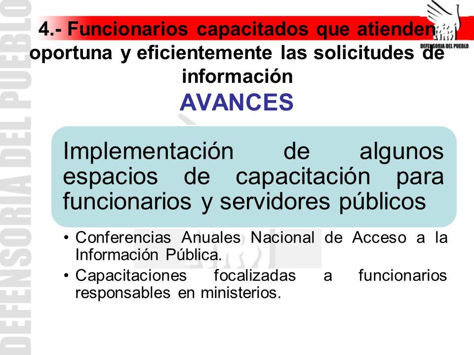 4.- Funcionarios capacitados que atienden oportuna y eficientemente las solicitudes de información AVANCES Implementación de algunos espacios de capacitación para funcionarios y servidores públicos Conferencias Anuales Nacional de Acceso a la Información Pública.