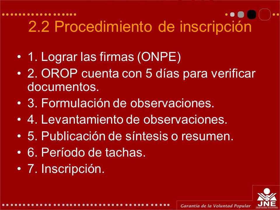 2.2 Procedimiento de inscripción 1. Lograr las firmas (ONPE) 2. OROP cuenta con 5 días para verificar documentos. 3. Formulación de observaciones. 4.