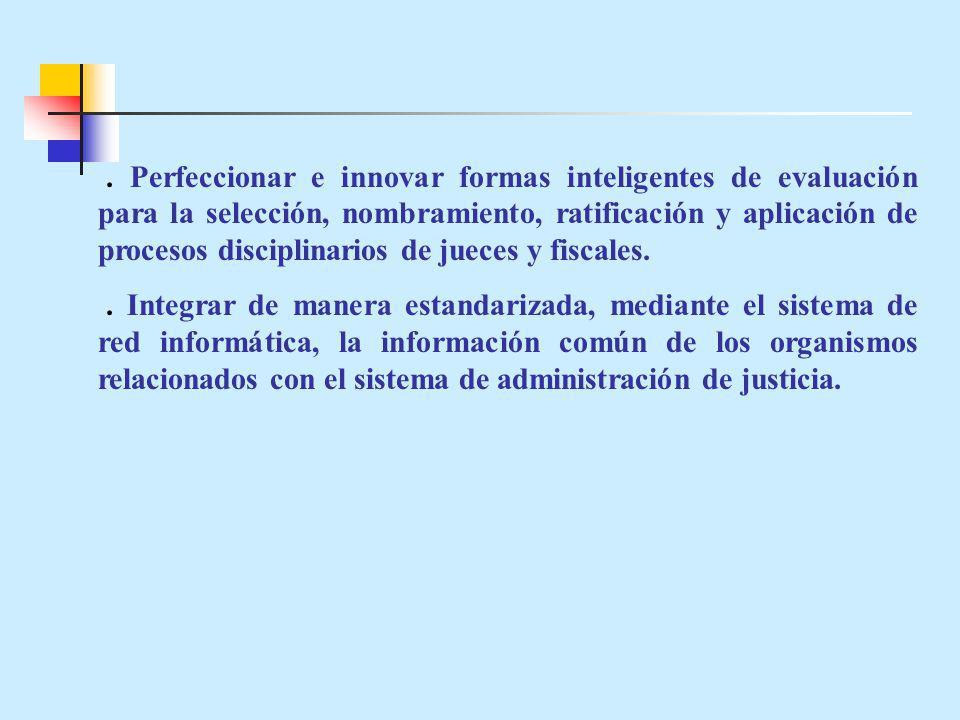 Perfeccionar e innovar formas inteligentes de evaluación para la selección, nombramiento, ratificación y aplicación de procesos disciplinarios de jueces y fiscales..