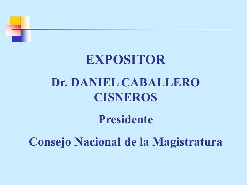 EXPOSITOR Dr. DANIEL CABALLERO CISNEROS Presidente Consejo Nacional de la Magistratura