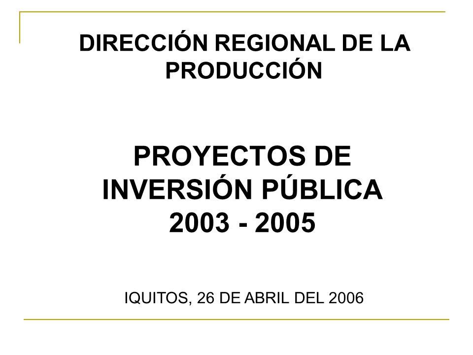 PROYECTOS DE INVERSIÓN PÚBLICA 2003 - 2005 IQUITOS, 26 DE ABRIL DEL 2006 DIRECCIÓN REGIONAL DE LA PRODUCCIÓN