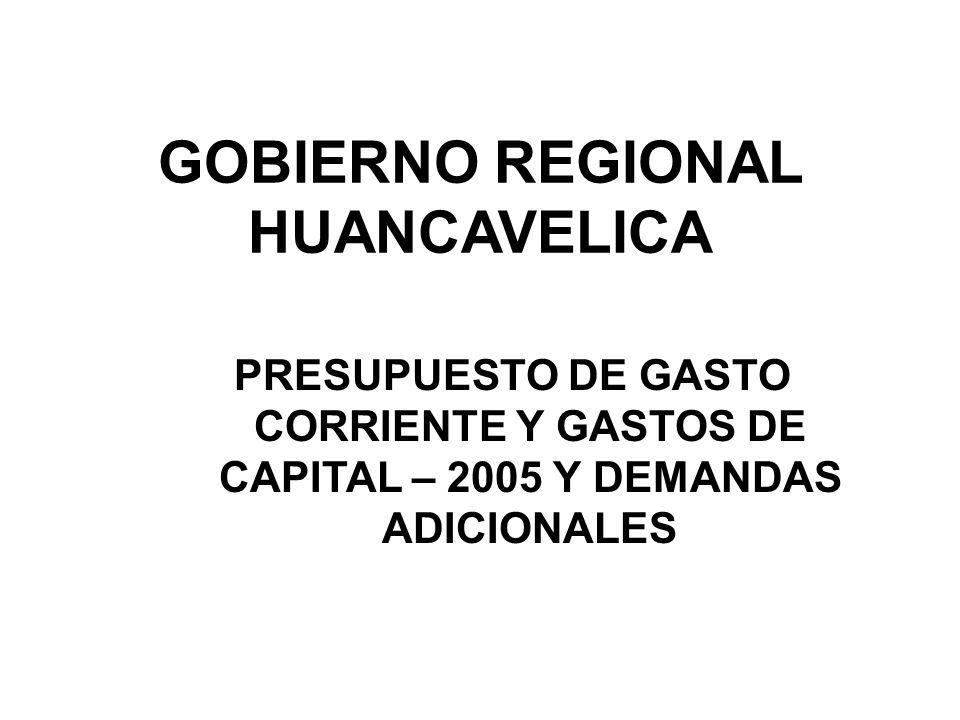 GOBIERNO REGIONAL HUANCAVELICA PRESUPUESTO DE GASTO CORRIENTE Y GASTOS DE CAPITAL – 2005 Y DEMANDAS ADICIONALES