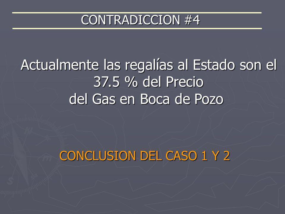 CONTRADICCION #4 Actualmente las regalías al Estado son el 37.5 % del Precio del Gas en Boca de Pozo CONCLUSION DEL CASO 1 Y 2