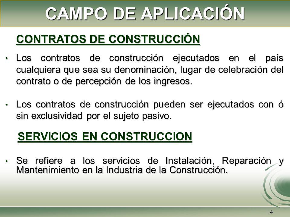 CAMPO DE APLICACIÓN 4 CONTRATOS DE CONSTRUCCIÓN Los contratos de construcción ejecutados en el país cualquiera que sea su denominación, lugar de celebración del contrato o de percepción de los ingresos.