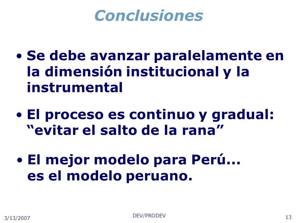 3/13/2007 DEV/PRODEV 13 Conclusiones Se debe avanzar paralelamente en la dimensión institucional y la instrumental El proceso es continuo y gradual: e
