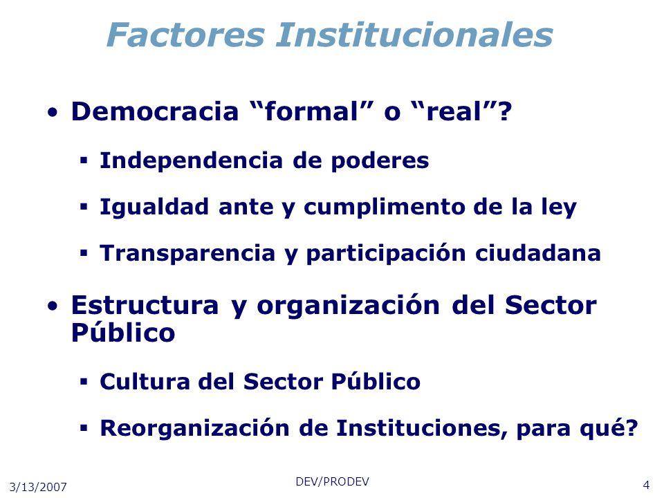 3/13/2007 DEV/PRODEV 4 Factores Institucionales Democracia formal o real? Independencia de poderes Igualdad ante y cumplimento de la ley Transparencia