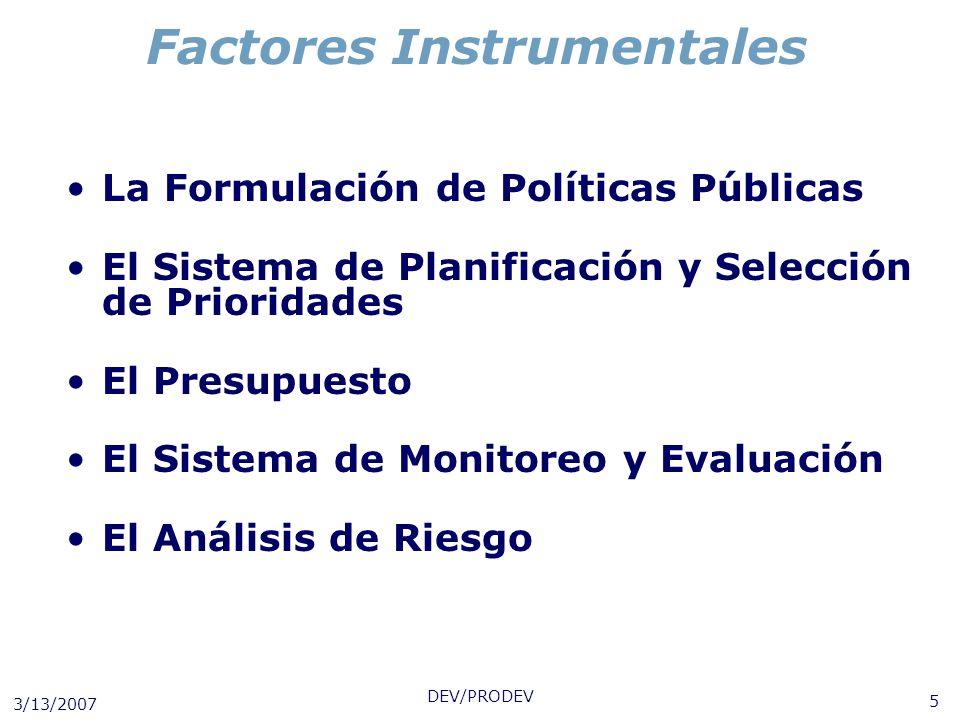 3/13/2007 DEV/PRODEV 5 Factores Instrumentales La Formulación de Políticas Públicas El Sistema de Planificación y Selección de Prioridades El Presupue