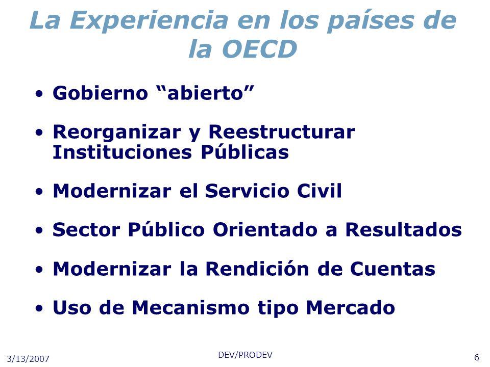 3/13/2007 DEV/PRODEV 6 La Experiencia en los países de la OECD Gobierno abierto Reorganizar y Reestructurar Instituciones Públicas Modernizar el Servi