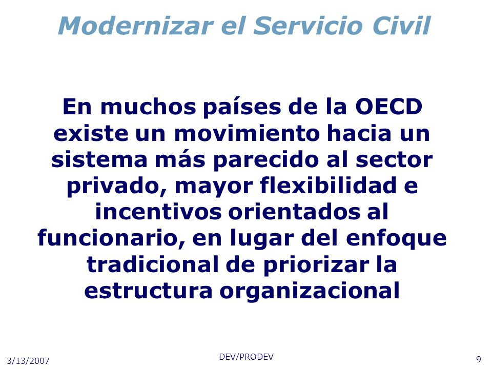 3/13/2007 DEV/PRODEV 9 Modernizar el Servicio Civil En muchos países de la OECD existe un movimiento hacia un sistema más parecido al sector privado,