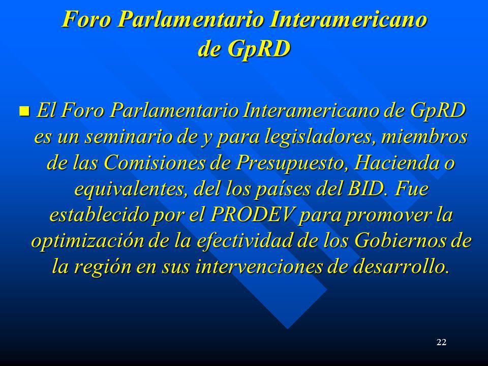 22 Foro Parlamentario Interamericano de GpRD El Foro Parlamentario Interamericano de GpRD es un seminario de y para legisladores, miembros de las Comisiones de Presupuesto, Hacienda o equivalentes, del los países del BID.