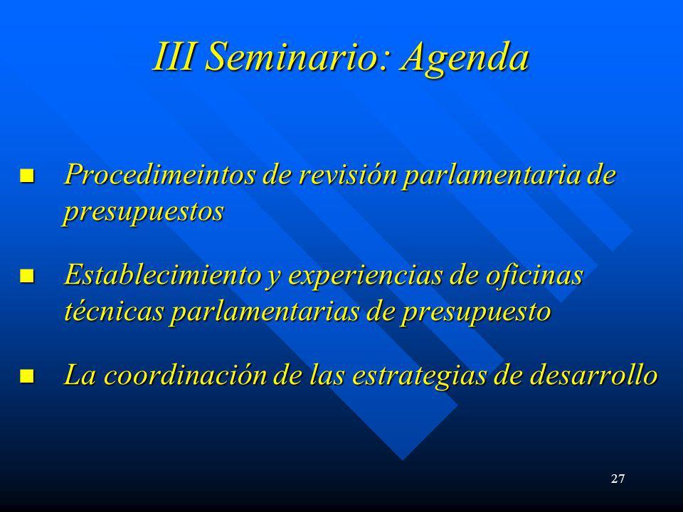 27 III Seminario: Agenda Procedimeintos de revisión parlamentaria de presupuestos Procedimeintos de revisión parlamentaria de presupuestos Establecimiento y experiencias de oficinas técnicas parlamentarias de presupuesto Establecimiento y experiencias de oficinas técnicas parlamentarias de presupuesto La coordinación de las estrategias de desarrollo La coordinación de las estrategias de desarrollo