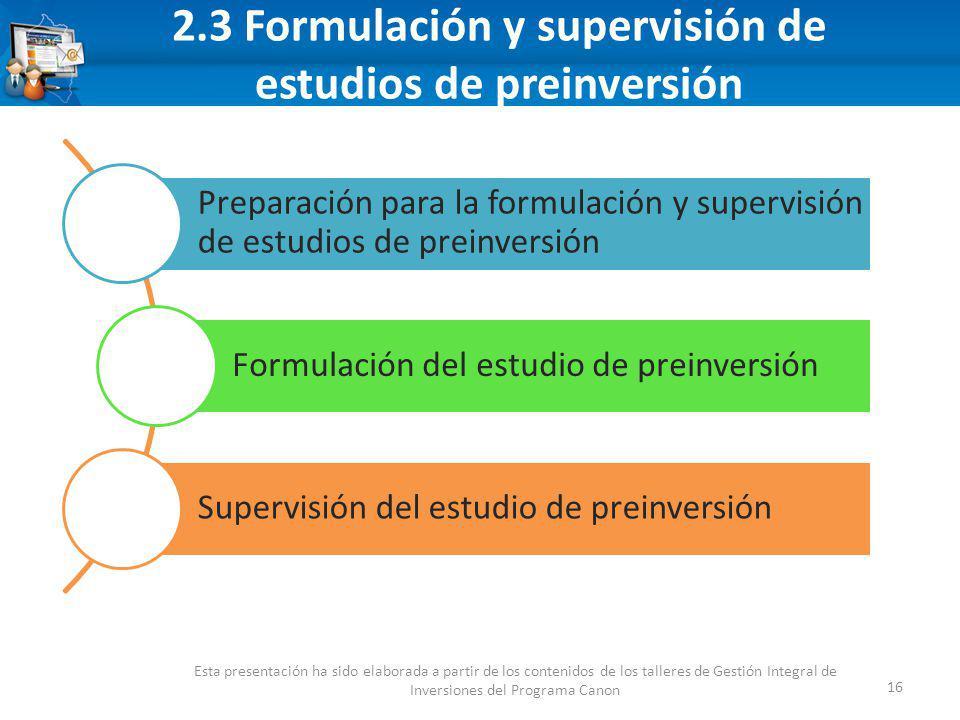 2.3 Formulación y supervisión de estudios de preinversión 16 Esta presentación ha sido elaborada a partir de los contenidos de los talleres de Gestión Integral de Inversiones del Programa Canon Preparación para la formulación y supervisión de estudios de preinversión Formulación del estudio de preinversión Supervisión del estudio de preinversión