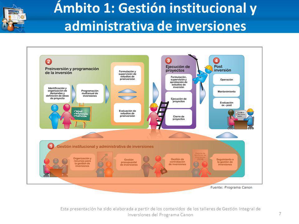 Ámbito 1: Gestión institucional y administrativa de inversiones 7 Esta presentación ha sido elaborada a partir de los contenidos de los talleres de Gestión Integral de Inversiones del Programa Canon