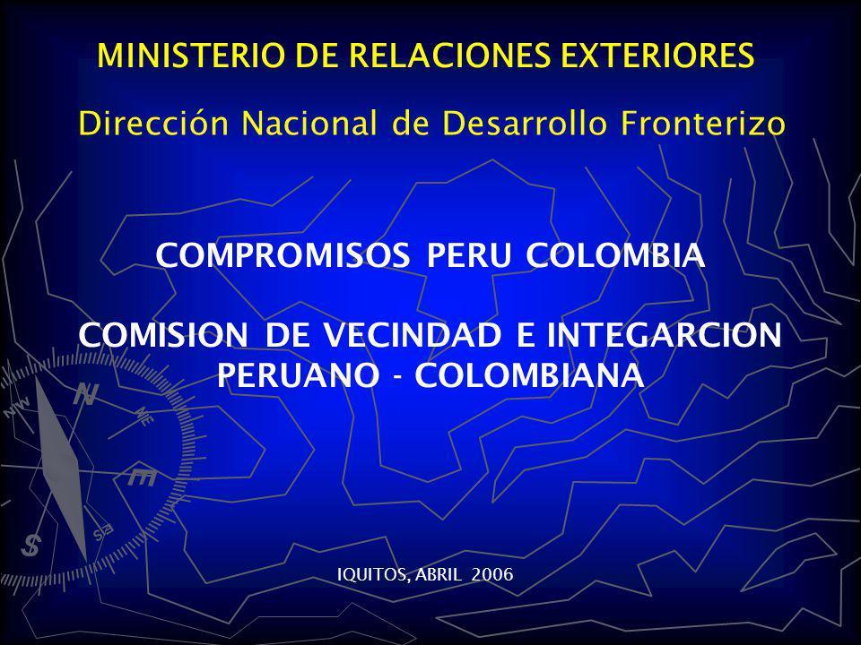 MINISTERIO DE RELACIONES EXTERIORES COMPROMISOS PERU COLOMBIA COMISION DE VECINDAD E INTEGARCION PERUANO - COLOMBIANA IQUITOS, ABRIL 2006 Dirección Nacional de Desarrollo Fronterizo