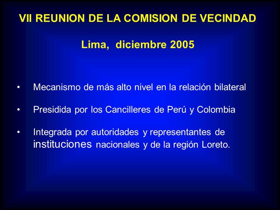 VII REUNION DE LA COMISION DE VECINDAD Lima, diciembre 2005 Mecanismo de más alto nivel en la relación bilateral Presidida por los Cancilleres de Perú y Colombia Integrada por autoridades y representantes de instituciones nacionales y de la región Loreto.
