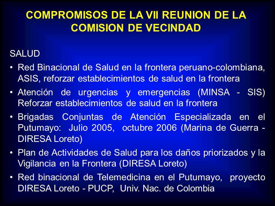 COMPROMISOS DE LA VII REUNION DE LA COMISION DE VECINDAD SALUD Red Binacional de Salud en la frontera peruano-colombiana, ASIS, reforzar establecimientos de salud en la frontera Atención de urgencias y emergencias (MINSA - SIS) Reforzar establecimientos de salud en la frontera Brigadas Conjuntas de Atención Especializada en el Putumayo: Julio 2005, octubre 2006 (Marina de Guerra - DIRESA Loreto) Plan de Actividades de Salud para los daños priorizados y la Vigilancia en la Frontera (DIRESA Loreto) Red binacional de Telemedicina en el Putumayo, proyecto DIRESA Loreto - PUCP, Univ.