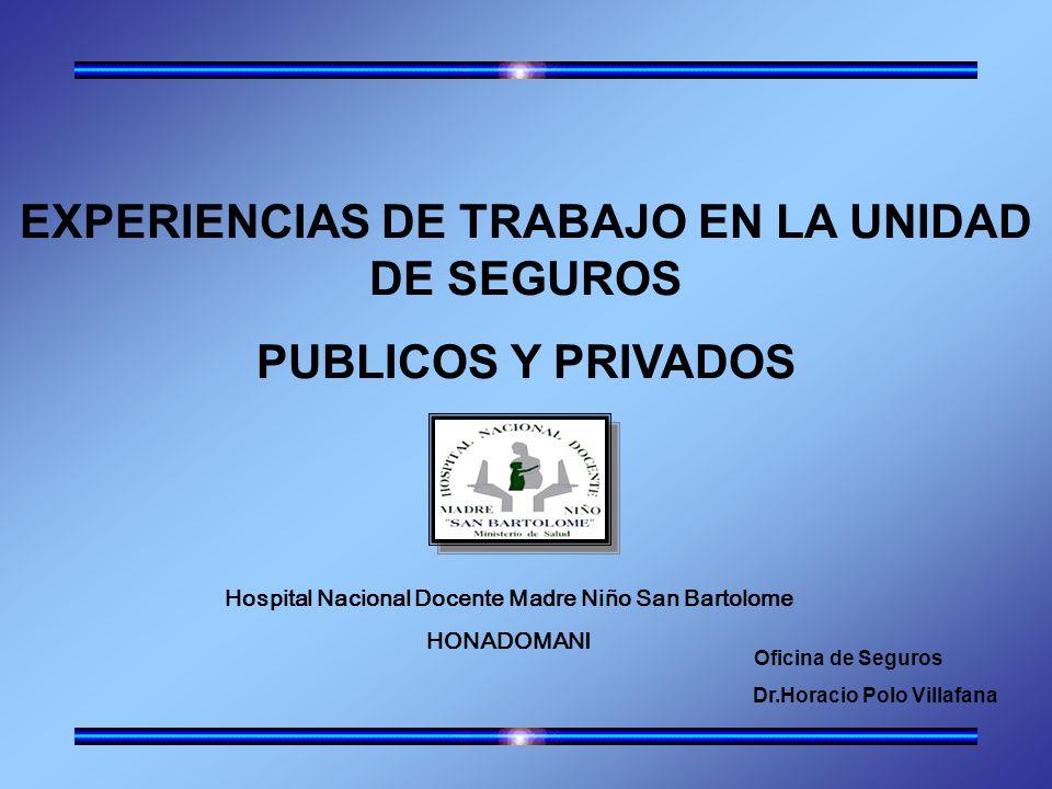EXPERIENCIAS DE TRABAJO EN LA UNIDAD DE SEGUROS PUBLICOS Y PRIVADOS Oficina de Seguros Dr.Horacio Polo Villafana Hospital Nacional Docente Madre Niño San Bartolome HONADOMANI