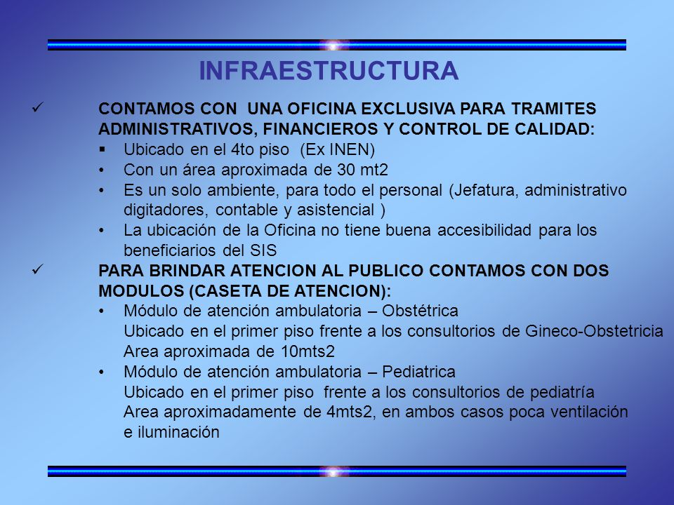 INFRAESTRUCTURA CONTAMOS CON UNA OFICINA EXCLUSIVA PARA TRAMITES ADMINISTRATIVOS, FINANCIEROS Y CONTROL DE CALIDAD: Ubicado en el 4to piso (Ex INEN) Con un área aproximada de 30 mt2 Es un solo ambiente, para todo el personal (Jefatura, administrativo digitadores, contable y asistencial ) La ubicación de la Oficina no tiene buena accesibilidad para los beneficiarios del SIS PARA BRINDAR ATENCION AL PUBLICO CONTAMOS CON DOS MODULOS (CASETA DE ATENCION): Módulo de atención ambulatoria – Obstétrica Ubicado en el primer piso frente a los consultorios de Gineco-Obstetricia Area aproximada de 10mts2 Módulo de atención ambulatoria – Pediatrica Ubicado en el primer piso frente a los consultorios de pediatría Area aproximadamente de 4mts2, en ambos casos poca ventilación e iluminación