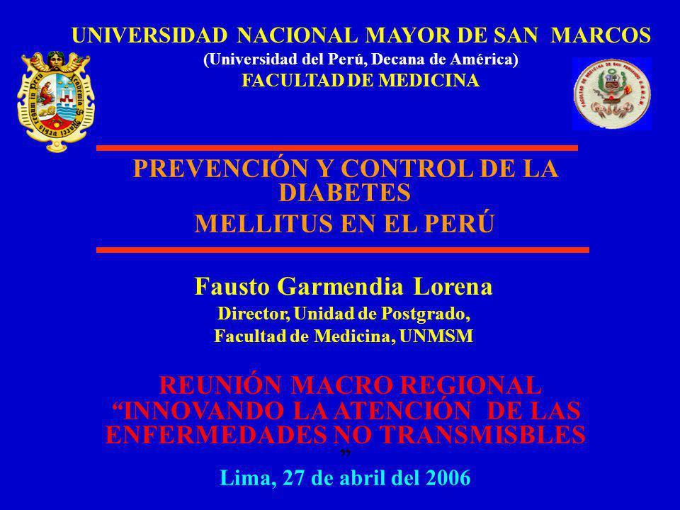UNIVERSIDAD NACIONAL MAYOR DE SAN MARCOS (Universidad del Perú, Decana de América) FACULTAD DE MEDICINA Fausto Garmendia Lorena Director, Unidad de Postgrado, Facultad de Medicina, UNMSM REUNIÓN MACRO REGIONAL INNOVANDO LA ATENCIÓN DE LAS ENFERMEDADES NO TRANSMISBLES Lima, 27 de abril del 2006 PREVENCIÓN Y CONTROL DE LA DIABETES MELLITUS EN EL PERÚ