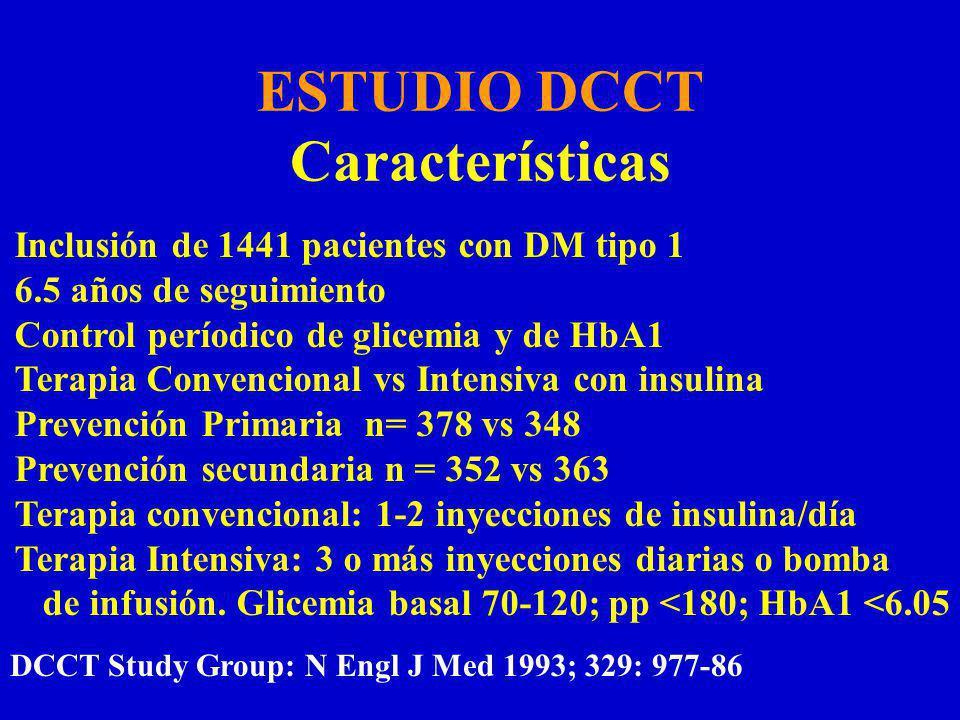 ESTUDIO DCCT Características Inclusión de 1441 pacientes con DM tipo 1 6.5 años de seguimiento Control períodico de glicemia y de HbA1 Terapia Convencional vs Intensiva con insulina Prevención Primaria n= 378 vs 348 Prevención secundaria n = 352 vs 363 Terapia convencional: 1-2 inyecciones de insulina/día Terapia Intensiva: 3 o más inyecciones diarias o bomba de infusión.