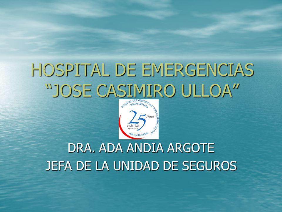 HOSPITAL DE EMERGENCIAS JOSE CASIMIRO ULLOA DRA. ADA ANDIA ARGOTE JEFA DE LA UNIDAD DE SEGUROS