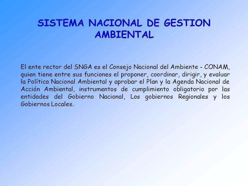 SISTEMA NACIONAL DE GESTION AMBIENTAL El ente rector del SNGA es el Consejo Nacional del Ambiente - CONAM, quien tiene entre sus funciones el proponer