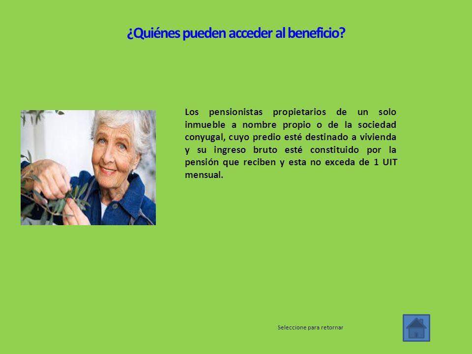 Los pensionistas propietarios de un solo inmueble a nombre propio o de la sociedad conyugal, cuyo predio esté destinado a vivienda y su ingreso bruto esté constituido por la pensión que reciben y esta no exceda de 1 UIT mensual.