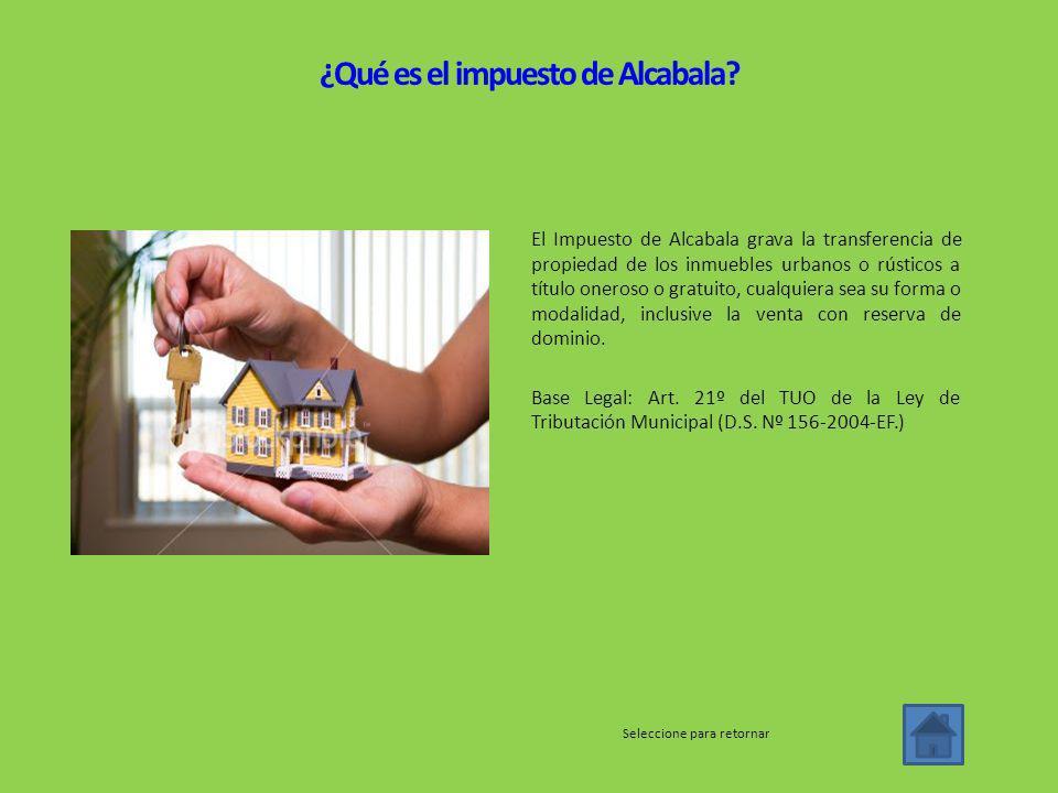 El Impuesto de Alcabala grava la transferencia de propiedad de los inmuebles urbanos o rústicos a título oneroso o gratuito, cualquiera sea su forma o modalidad, inclusive la venta con reserva de dominio.