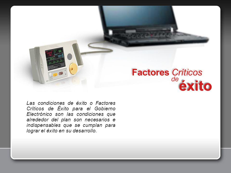 Las condiciones de éxito o Factores Críticos de Éxito para el Gobierno Electrónico son las condiciones que alrededor del plan son necesarios e indispe