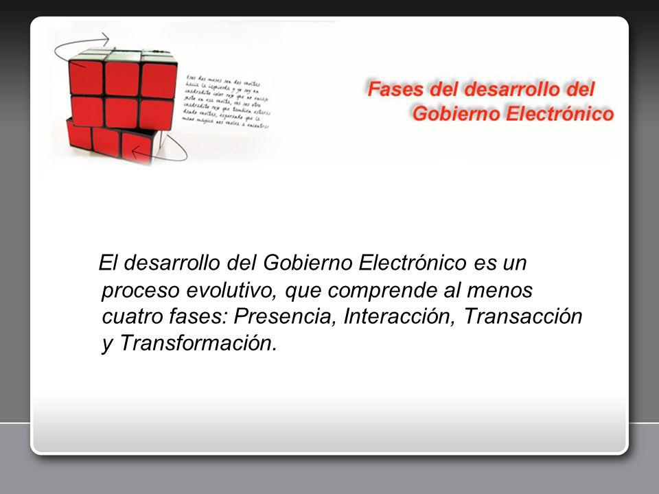 El desarrollo del Gobierno Electrónico es un proceso evolutivo, que comprende al menos cuatro fases: Presencia, Interacción, Transacción y Transformac