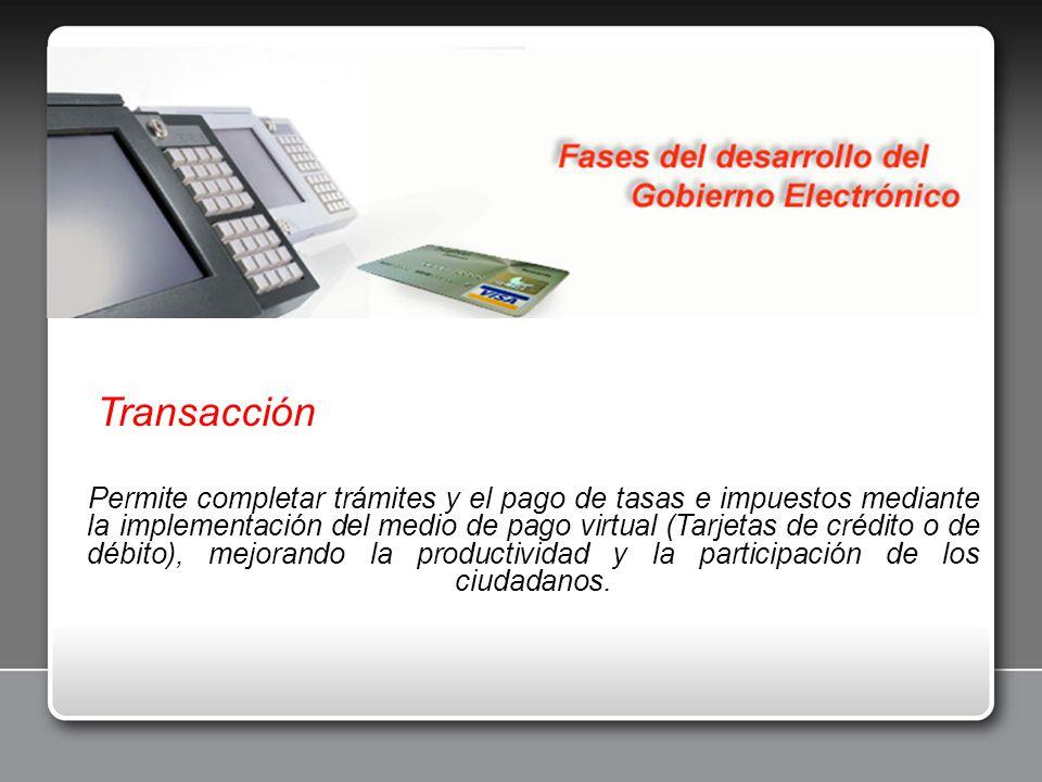Transacción Permite completar trámites y el pago de tasas e impuestos mediante la implementación del medio de pago virtual (Tarjetas de crédito o de d