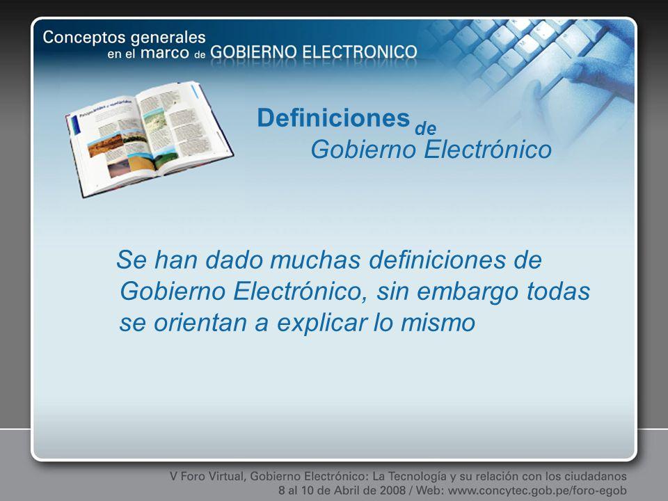 Se han dado muchas definiciones de Gobierno Electrónico, sin embargo todas se orientan a explicar lo mismo Definiciones de Gobierno Electrónico