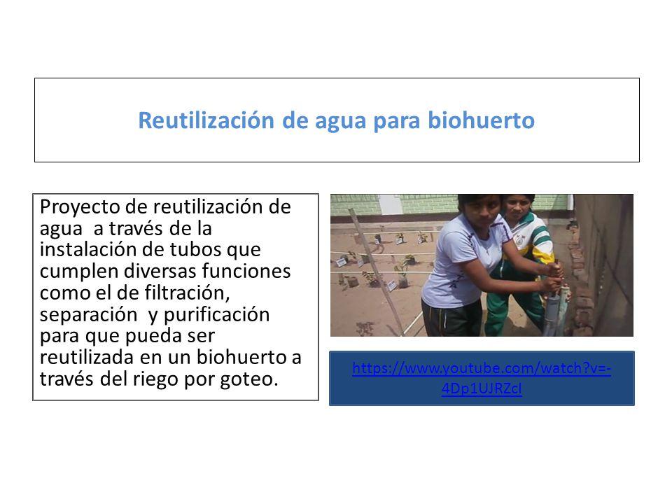 Reutilización de agua para biohuerto https://www.youtube.com/watch?v=- 4Dp1UJRZcI Proyecto de reutilización de agua a través de la instalación de tubos que cumplen diversas funciones como el de filtración, separación y purificación para que pueda ser reutilizada en un biohuerto a través del riego por goteo.