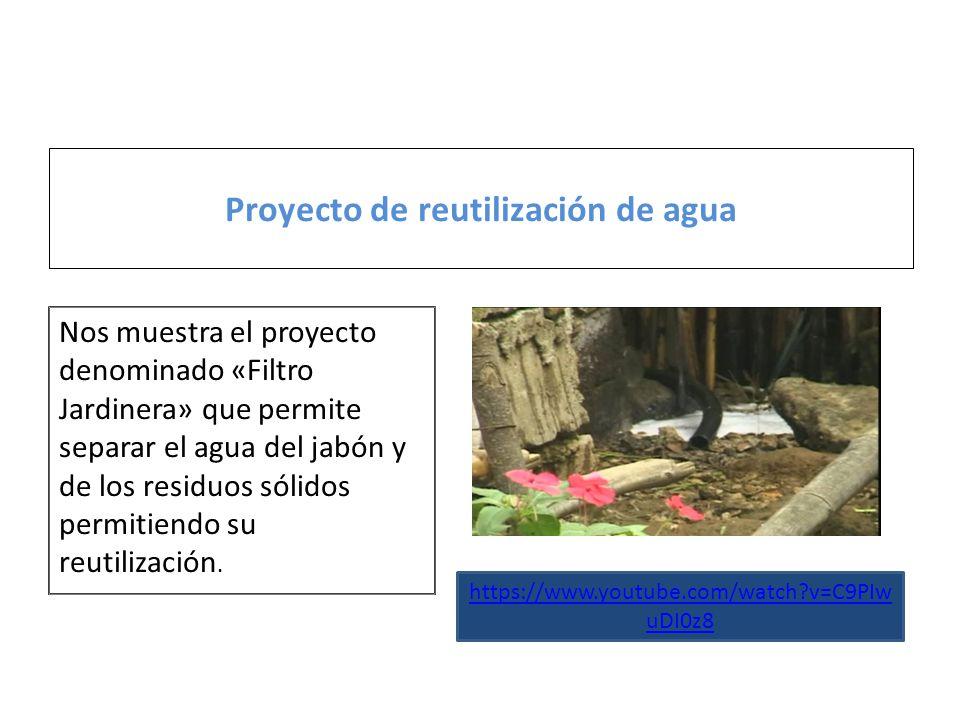 Proyecto de reutilización de agua Nos muestra el proyecto denominado «Filtro Jardinera» que permite separar el agua del jabón y de los residuos sólidos permitiendo su reutilización.