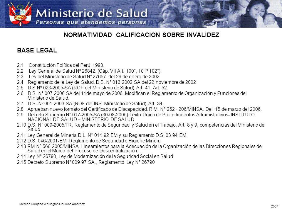 NORMATIVIDAD CALIFICACION SOBRE INVALIDEZ BASE LEGAL 2.1 Constitución Política del Perú, 1993. 2.2 Ley General de Salud Nº 26842. (Cáp. VII Art. 100°,