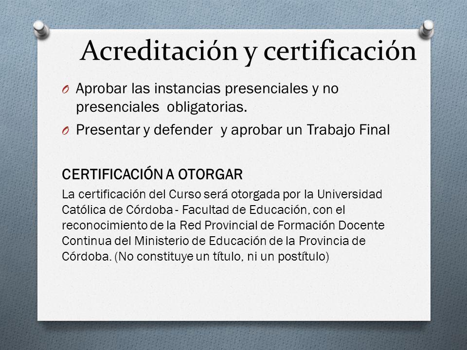 Acreditación y certificación O Aprobar las instancias presenciales y no presenciales obligatorias. O Presentar y defender y aprobar un Trabajo Final C