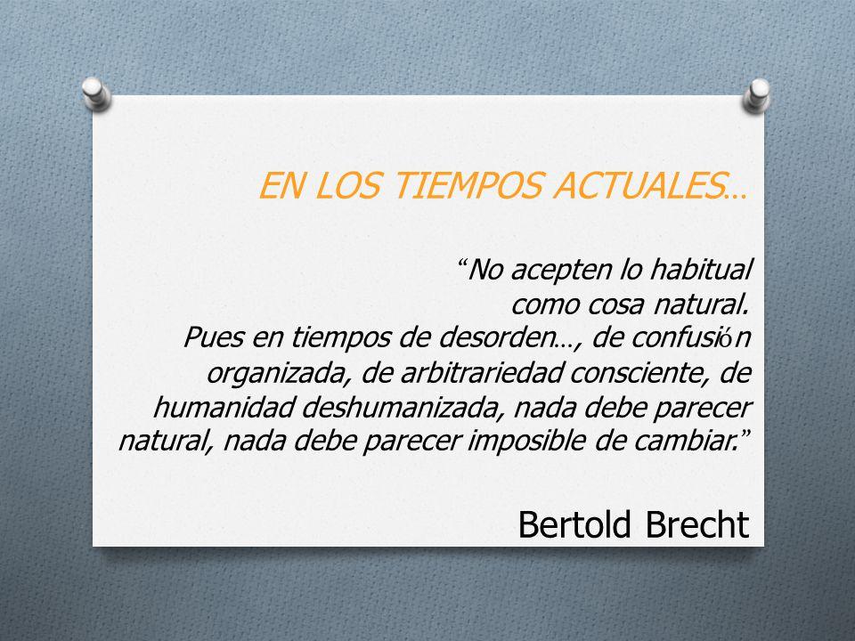 EN LOS TIEMPOS ACTUALES … No acepten lo habitual como cosa natural. Pues en tiempos de desorden …, de confusi ó n organizada, de arbitrariedad conscie