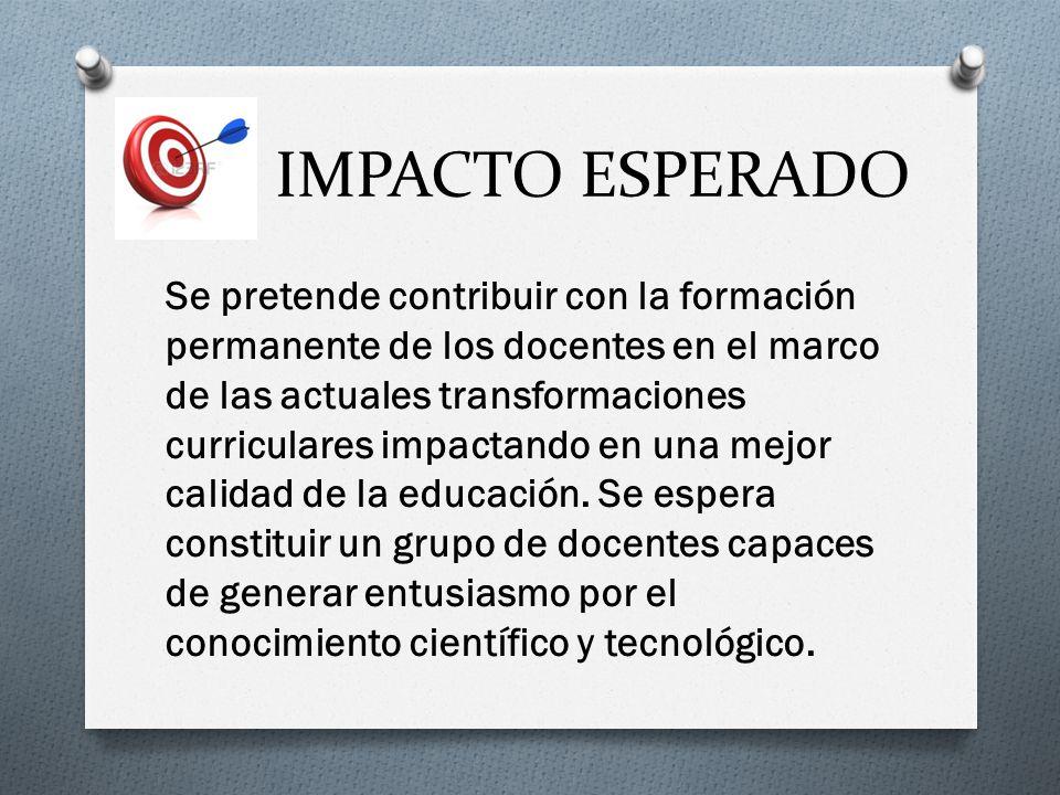 IMPACTO ESPERADO Se pretende contribuir con la formación permanente de los docentes en el marco de las actuales transformaciones curriculares impactando en una mejor calidad de la educación.