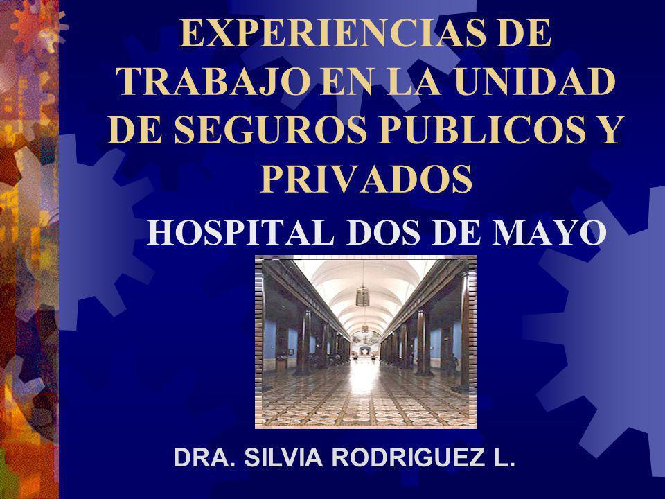 EXPERIENCIAS DE TRABAJO EN LA UNIDAD DE SEGUROS PUBLICOS Y PRIVADOS HOSPITAL DOS DE MAYO DRA. SILVIA RODRIGUEZ L.