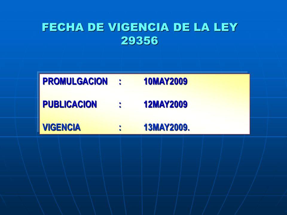 FECHA DE VIGENCIA DE LA LEY 29356 PROMULGACION:10MAY2009 PUBLICACION:12MAY2009 VIGENCIA:13MAY2009.