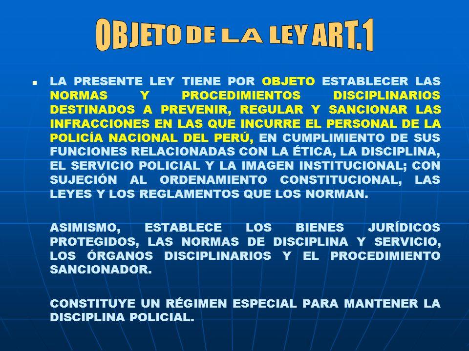 LA PRESENTE LEY TIENE POR OBJETO ESTABLECER LAS NORMAS Y PROCEDIMIENTOS DISCIPLINARIOS DESTINADOS A PREVENIR, REGULAR Y SANCIONAR LAS INFRACCIONES EN LAS QUE INCURRE EL PERSONAL DE LA POLICÍA NACIONAL DEL PERÚ, EN CUMPLIMIENTO DE SUS FUNCIONES RELACIONADAS CON LA ÉTICA, LA DISCIPLINA, EL SERVICIO POLICIAL Y LA IMAGEN INSTITUCIONAL; CON SUJECIÓN AL ORDENAMIENTO CONSTITUCIONAL, LAS LEYES Y LOS REGLAMENTOS QUE LOS NORMAN.