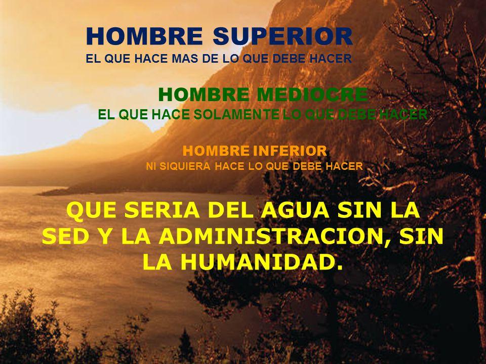 QUE SERIA DEL AGUA SIN LA SED Y LA ADMINISTRACION, SIN LA HUMANIDAD. HOMBRE SUPERIOR EL QUE HACE MAS DE LO QUE DEBE HACER HOMBRE MEDIOCRE EL QUE HACE