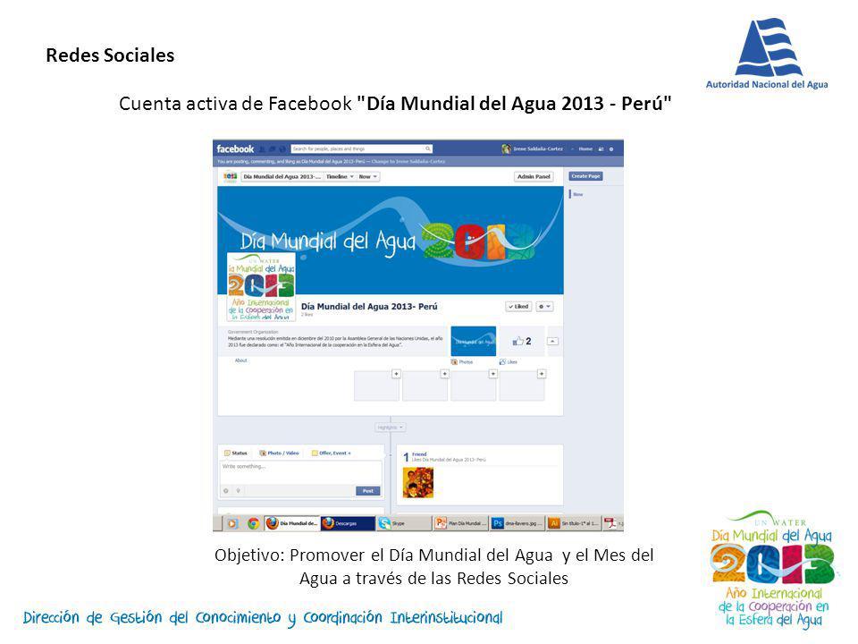 Cuenta activa de Facebook Día Mundial del Agua 2013 - Perú Objetivo: Promover el Día Mundial del Agua y el Mes del Agua a través de las Redes Sociales Redes Sociales